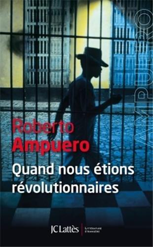 Roberto Ampuero : Quand nous étions révolutionnaires, ou la faillite du communisme cubain